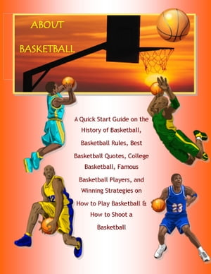 About Basketball: A Quick Start Guide on the History of Basketball,  Basketball Rules,  Best Basketball Quotes,  College Basketball,  Famous Basketball Pl
