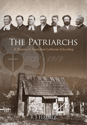 The Patriarchs A History of Australian Lutheran Schooling 1839-1919