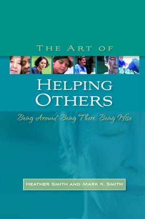 The Art of Helping Others Being Around,  Being There,  Being Wise