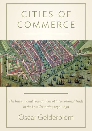 Cities of Commerce The Institutional Foundations of International Trade in the Low Countries,  1250-1650