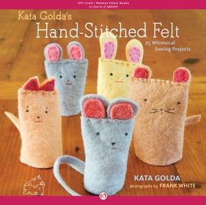 Kata Golda's Hand-Stitched Felt 25 Whimsical Sewing Projects