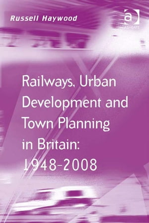 Railways,  Urban Development and Town Planning in Britain: 1948?2008