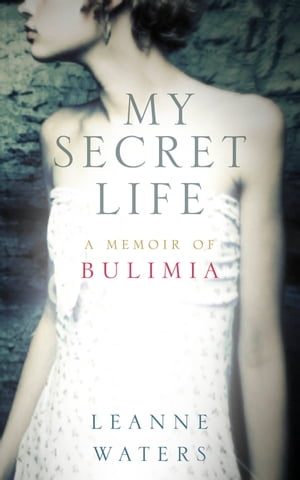 My Secret Life A Memoir of Bulimia