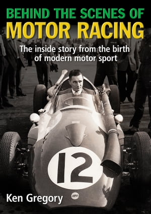 Behind the Scenes of Motor Racing The inside story from the birth of modern motor sport