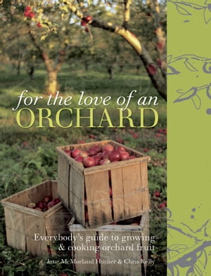 For the Love of an Orchard Everybody's guide to growing and cooking orchard fruit