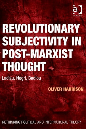 Revolutionary Subjectivity in Post-Marxist Thought Laclau,  Negri,  Badiou