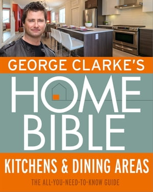 George Clarke's Home Bible: Kitchens & Dining Area The All-You-Need-To-Know Guide