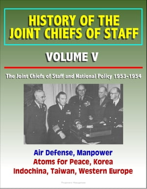 History of the Joint Chiefs of Staff: Volume V: The Joint Chiefs of Staff and National Policy 1953-1954 - Air Defense,  Manpower,  Atoms for Peace,  Kore