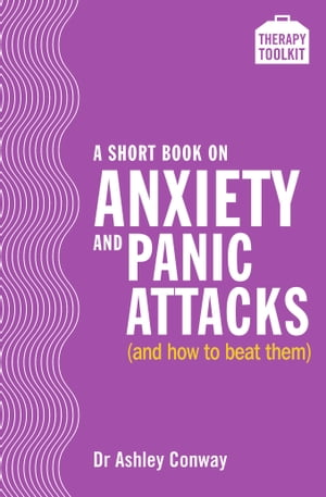 A Short Book on Anxiety and Panic Attacks A Therapy Toolkit promoting healing for sufferers of anxiety,  panic attacks and agoraphobia through psycholo