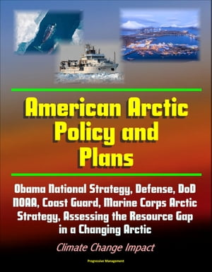 American Arctic Policy and Plans: Obama National Strategy,  Defense,  DoD,  NOAA,  Coast Guard,  Marine Corps Arctic Strategy,  Assessing the Resource Gap i