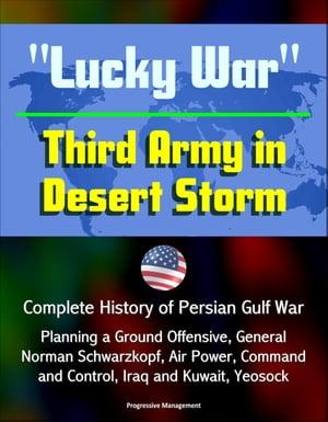 """Lucky War"" Third Army in Desert Storm: Complete History of Persian Gulf War,  Planning a Ground Offensive,  General Norman Schwarzkopf,  Air Power,  Comm"
