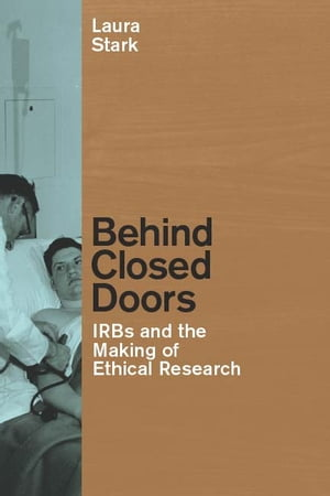 Behind Closed Doors IRBs and the Making of Ethical Research