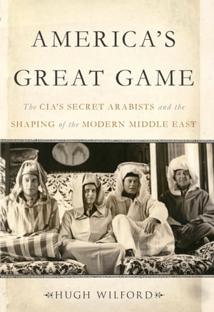 America's Great Game The CIA's Secret Arabists and the Shaping of the Modern Middle East
