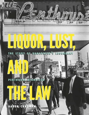 Liquor,  Lust and the Law The Story of Vancouver's Legendary Penthouse Nightclub