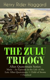 THE ZULU TRILOGY – Allan Quatermain Series: Marie - An Episode in the Life of the Late Allan Quatermain + Child of Storm + Finished