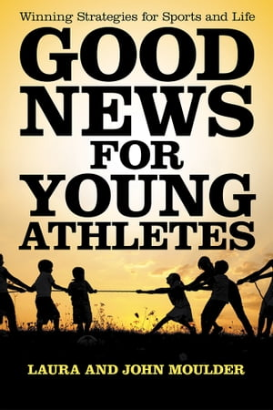 Good News for Young Athletes Winning Strategies for Sports and Life