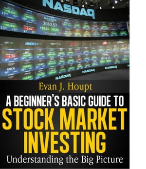 A BEGINNER?S BASIC GUIDE TO STOCK MARKET INVESTING: UNDERSTANDING THE BIG PICTURE The Investing Series,  #1