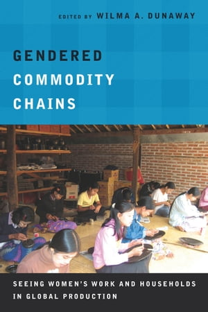 Gendered Commodity Chains Seeing Women's Work and Households in Global Production