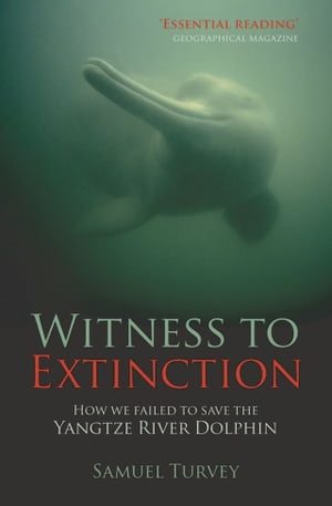 Witness to Extinction How we Failed to Save the Yangtze River Dolphin