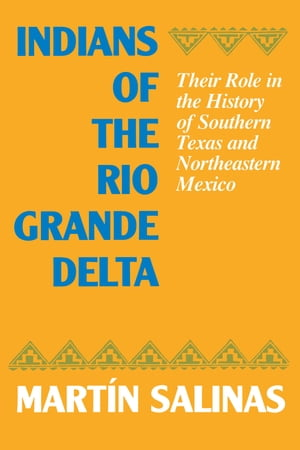 Indians of the Rio Grande Delta Their Role in the History of Southern Texas and Northeastern Mexico