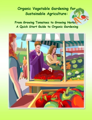 Organic Vegetable Gardening for Sustainable Agriculture From Growing Tomatoes to Growing Herbs �?? A Quick Start Guide to Organic Gardening