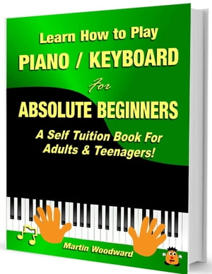 Learn How to Play Piano Keyboard for Absolute Beginners: A Self Tuition Book for Adults and Teenager
