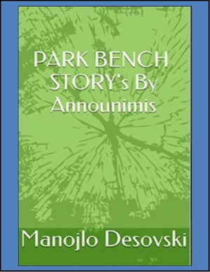 PARK BENCH STORY's By Announimis Author Manojlo Desovski