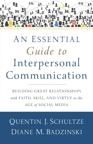 An Essential Guide to Interpersonal Communication Building Great Relationships with Faith,  Skill,  and Virtue in the Age of Social Media