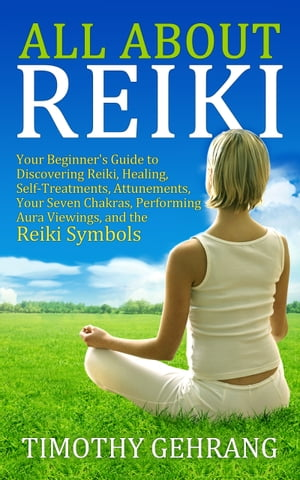 All About Reiki Your Beginner's Guide to Discovering What Reiki Is,  Healing and Self Treatments,  Attunements,  Your Seven Chakras,  Performing Aura View