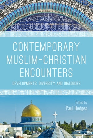 Contemporary Muslim-Christian Encounters Developments,  Diversity and Dialogues