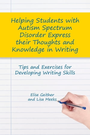 Helping Students with Autism Spectrum Disorder Express their Thoughts and Knowledge in Writing Tips and Exercises for Developing Writing Skills