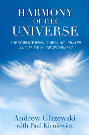 Harmony of the Universe The Science Behind Healing,  Prayer and Spiritual Development