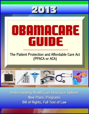2013 Obamacare Guide - The Patient Protection and Affordable Care Act (PPACA or ACA) - Understanding Health Care Insurance Options,  New Plans,  Program