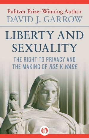 Liberty and Sexuality The Right to Privacy and the Making of Roe v. Wade