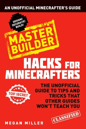 Hacks for Minecrafters: Master Builder An Unofficial Minecrafters Guide