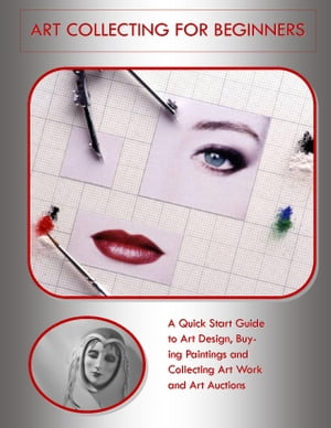 Art Collecting for Beginners: A Quick Start Guide to Art Design,  Buying Paintings and Collecting Art Work and Art Auctions