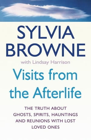 Visits From The Afterlife The truth about ghosts,  spirits,  hauntings and reunions with lost loved ones