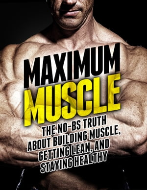 Maximum Muscle The No-BS Truth About Building Muscle,  Getting Lean,  and Staying Healthy