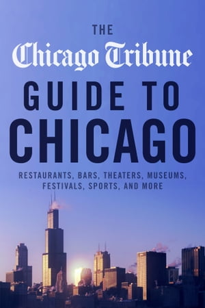 The Chicago Tribune Guide to Chicago Restaurants,  Bars,  Theaters,  Museums,  Festivals,  Sports and More