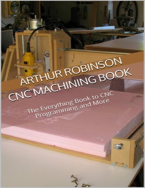 Cnc Machining Book: The Everything Book to Cnc Programming and More