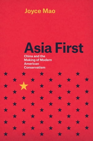 Asia First China and the Making of Modern American Conservatism