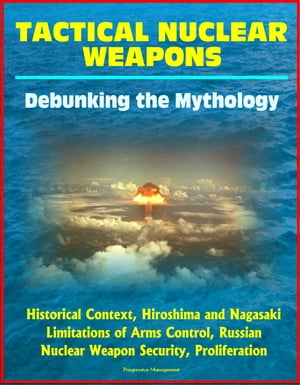 Tactical Nuclear Weapons: Debunking the Mythology - Historical Context,  Hiroshima and Nagasaki,  Limitations of Arms Control,  Russian Nuclear Weapon Se