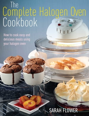 The Complete Halogen Oven Cookbook How to Cook Easy and Delicious Meals Using Your Halogen Oven
