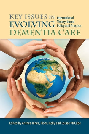 Key Issues in Evolving Dementia Care International Theory-based Policy and Practice