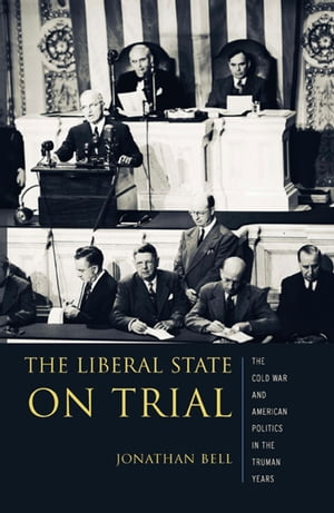 The Liberal State on Trial The Cold War and American Politics in the Truman Years