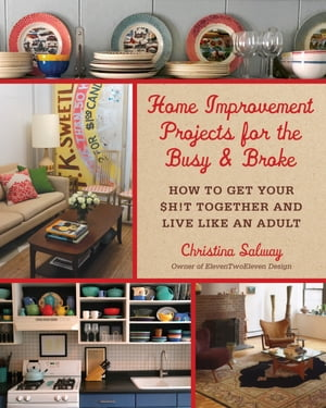 Home Improvement Projects for the Busy & Broke How to Get Your $h!t Together and Live Like an Adult