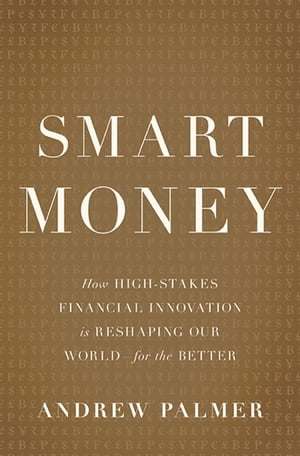 Smart Money How High-Stakes Financial Innovation is Reshaping Our World-For the Better