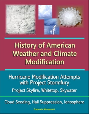 History of American Weather and Climate Modification: Hurricane Modification Attempts with Project Stormfury,  Project Skyfire,  Whitetop,  Skywater,  Clo