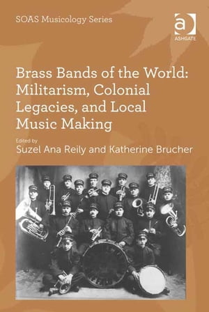 Brass Bands of the World: Militarism,  Colonial Legacies,  and Local Music Making