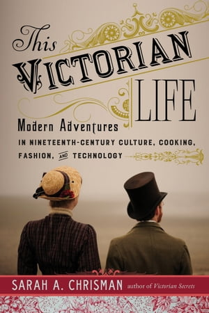 This Victorian Life Modern Adventures in Nineteenth-Century Culture,  Cooking,  Fashion,  and Technology